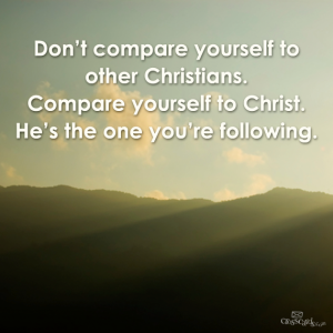 Jesus--don't compare yourself to other Christians--compare yourself to Jesus