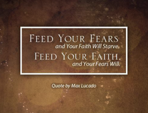 faith--can feed fears and faith starves, or feed faith and fear starves