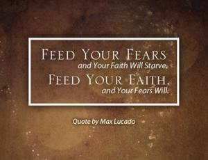 faith--can feed fears and faith starves, or feed faith and fear starves
