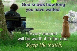 patience--God knows you've waited..it will be worth it in the end