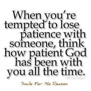patience--think of how patient God has been with you